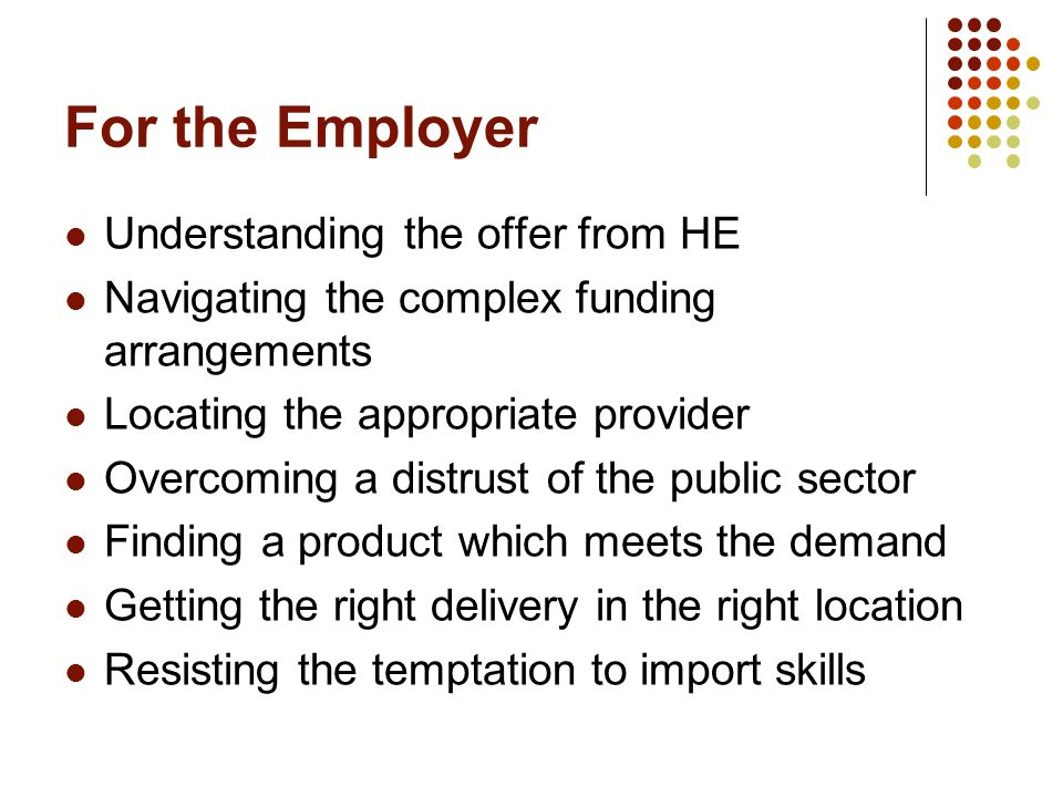 For the Employer Understanding the offer from HE Navigating the complex funding arrangements Locating the appropriate provider Overcoming a distrust of the public sector Finding a product which meets the demand Getting the right delivery in the right location Resisting the temptation to import skills