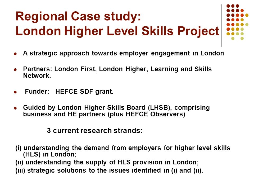 Regional Case study: London Higher Level Skills Project A strategic approach towards employer engagement in London Partners: London First, London Higher, Learning and Skills Network.