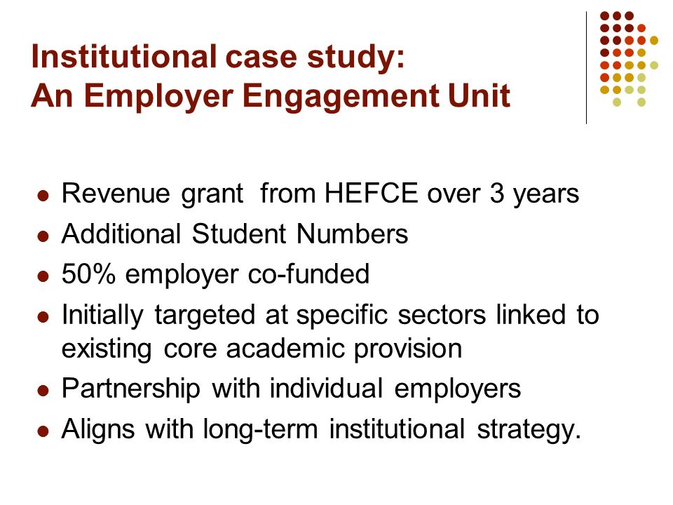 Institutional case study: An Employer Engagement Unit Revenue grant from HEFCE over 3 years Additional Student Numbers 50% employer co-funded Initially targeted at specific sectors linked to existing core academic provision Partnership with individual employers Aligns with long-term institutional strategy.