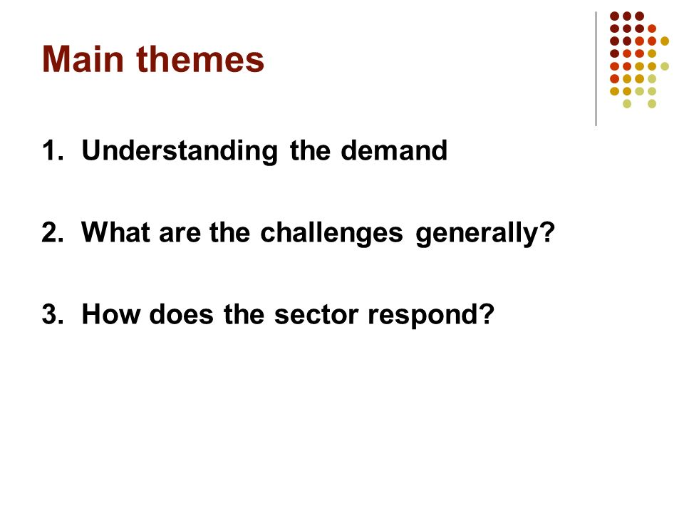 Main themes 1. Understanding the demand 2. What are the challenges generally.