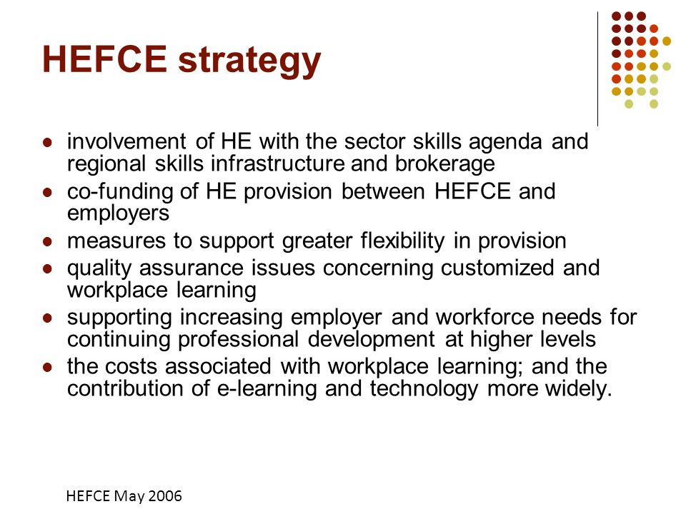 HEFCE strategy involvement of HE with the sector skills agenda and regional skills infrastructure and brokerage co-funding of HE provision between HEFCE and employers measures to support greater flexibility in provision quality assurance issues concerning customized and workplace learning supporting increasing employer and workforce needs for continuing professional development at higher levels the costs associated with workplace learning; and the contribution of e-learning and technology more widely.
