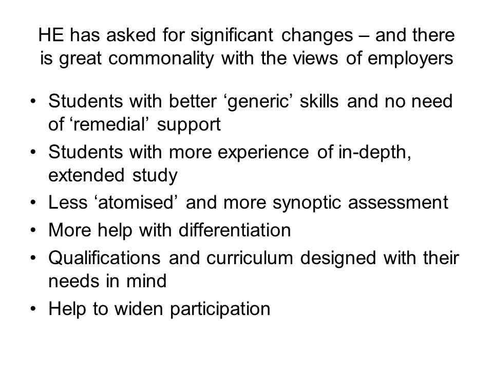 HE has asked for significant changes – and there is great commonality with the views of employers Students with better generic skills and no need of remedial support Students with more experience of in-depth, extended study Less atomised and more synoptic assessment More help with differentiation Qualifications and curriculum designed with their needs in mind Help to widen participation