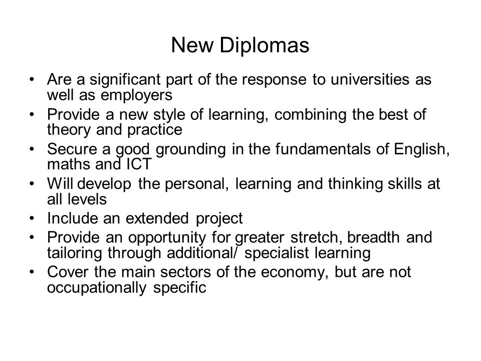 New Diplomas Are a significant part of the response to universities as well as employers Provide a new style of learning, combining the best of theory and practice Secure a good grounding in the fundamentals of English, maths and ICT Will develop the personal, learning and thinking skills at all levels Include an extended project Provide an opportunity for greater stretch, breadth and tailoring through additional/ specialist learning Cover the main sectors of the economy, but are not occupationally specific