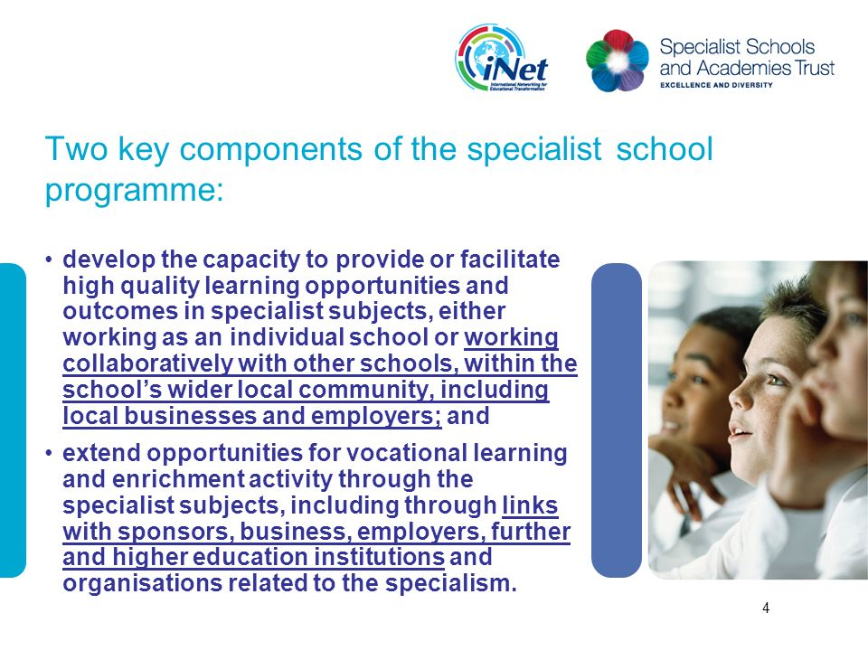 Two key components of the specialist school programme: develop the capacity to provide or facilitate high quality learning opportunities and outcomes in specialist subjects, either working as an individual school or working collaboratively with other schools, within the schools wider local community, including local businesses and employers; and extend opportunities for vocational learning and enrichment activity through the specialist subjects, including through links with sponsors, business, employers, further and higher education institutions and organisations related to the specialism.