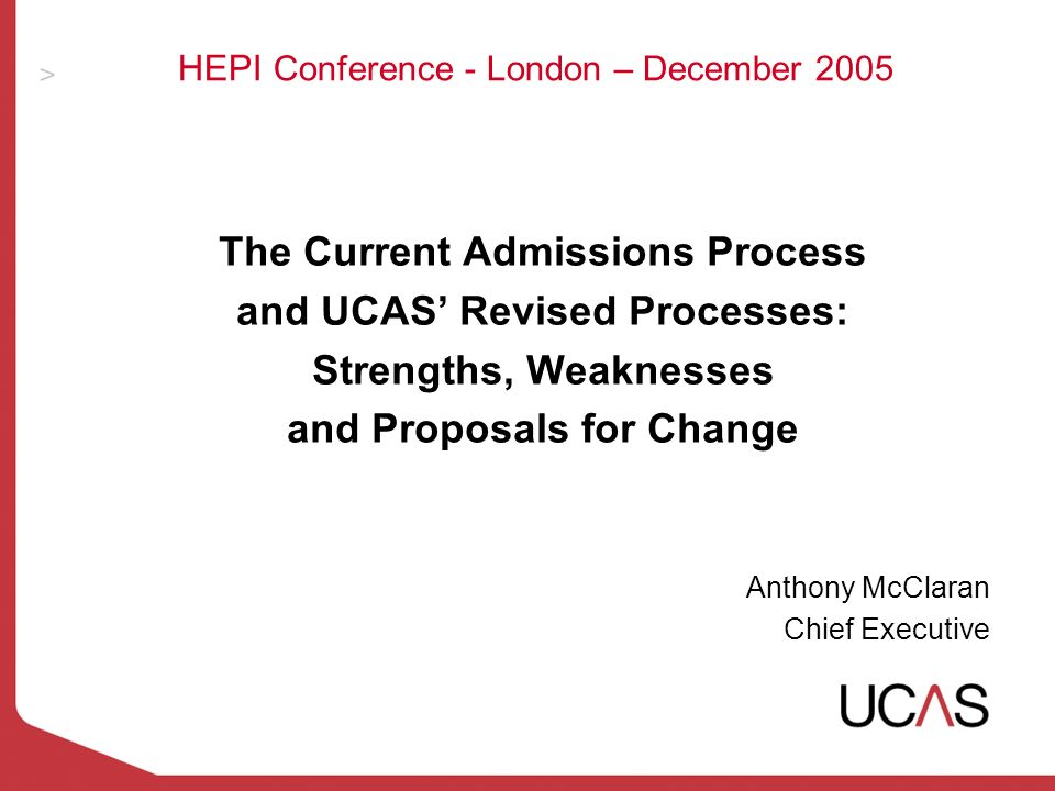 HEPI Conference - London – December 2005 The Current Admissions Process and UCAS Revised Processes: Strengths, Weaknesses and Proposals for Change Anthony McClaran Chief Executive