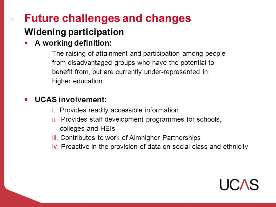 Future challenges and changes Widening participation A working definition: The raising of attainment and participation among people from disadvantaged groups who have the potential to benefit from, but are currently under-represented in, higher education.