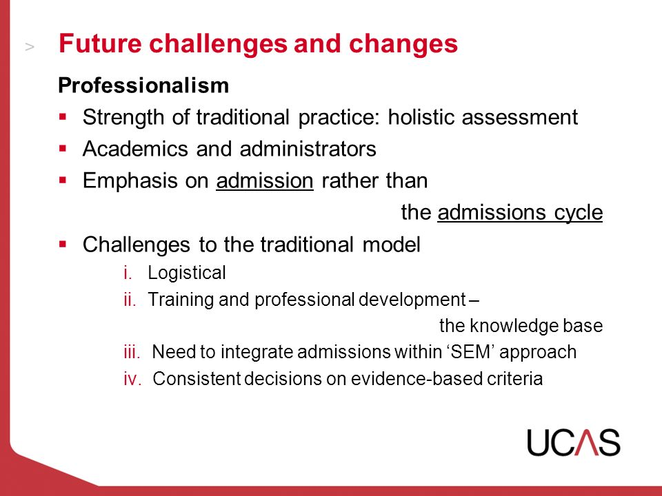Future challenges and changes Professionalism Strength of traditional practice: holistic assessment Academics and administrators Emphasis on admission rather than the admissions cycle Challenges to the traditional model i.