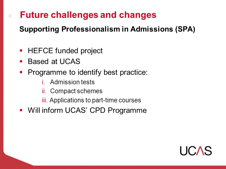 Future challenges and changes Supporting Professionalism in Admissions (SPA) HEFCE funded project Based at UCAS Programme to identify best practice: i.