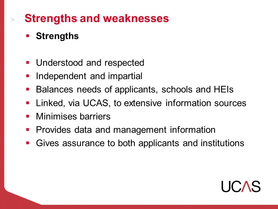 Strengths and weaknesses Strengths Understood and respected Independent and impartial Balances needs of applicants, schools and HEIs Linked, via UCAS, to extensive information sources Minimises barriers Provides data and management information Gives assurance to both applicants and institutions
