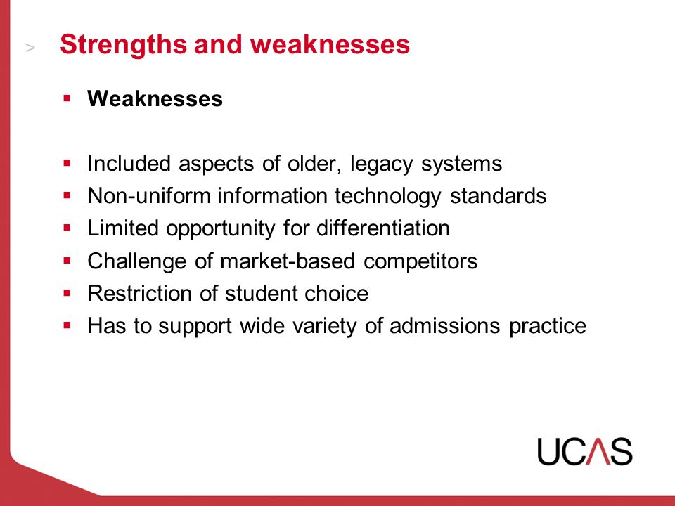 Strengths and weaknesses Weaknesses Included aspects of older, legacy systems Non-uniform information technology standards Limited opportunity for differentiation Challenge of market-based competitors Restriction of student choice Has to support wide variety of admissions practice