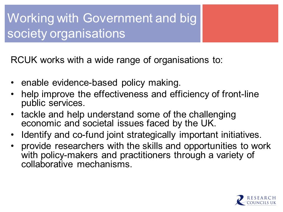 Working with Government and big society organisations RCUK works with a wide range of organisations to: enable evidence-based policy making.