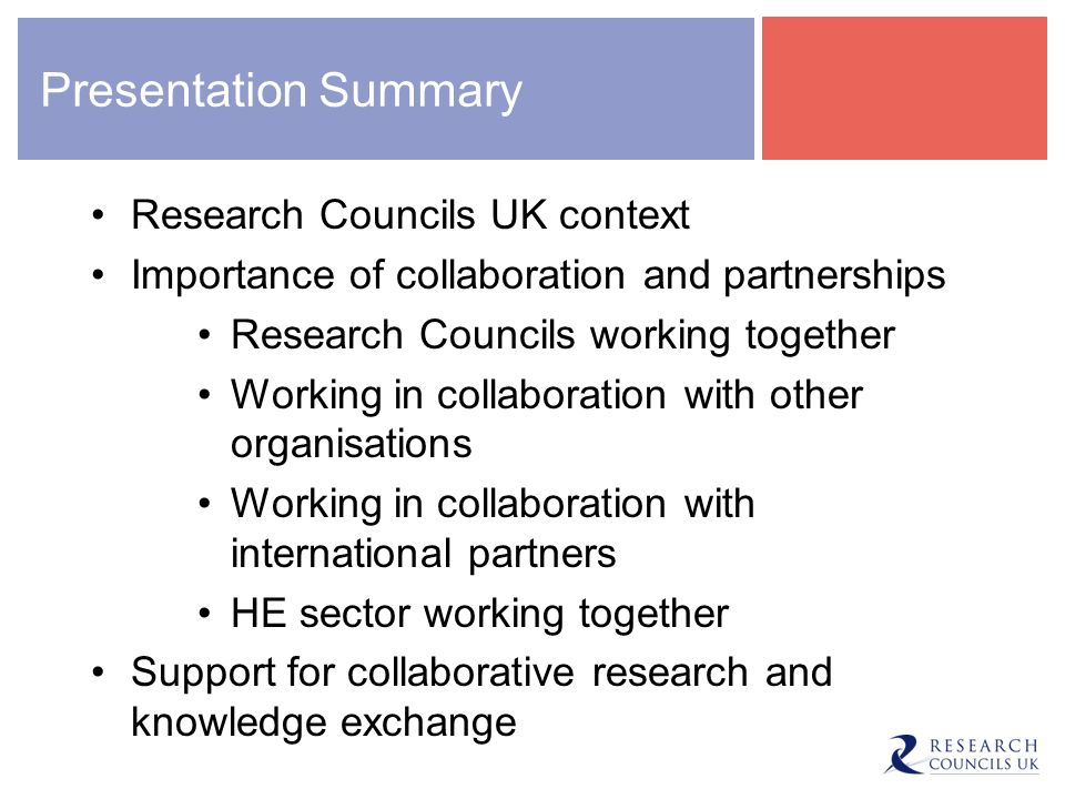 Presentation Summary Research Councils UK context Importance of collaboration and partnerships Research Councils working together Working in collaboration with other organisations Working in collaboration with international partners HE sector working together Support for collaborative research and knowledge exchange