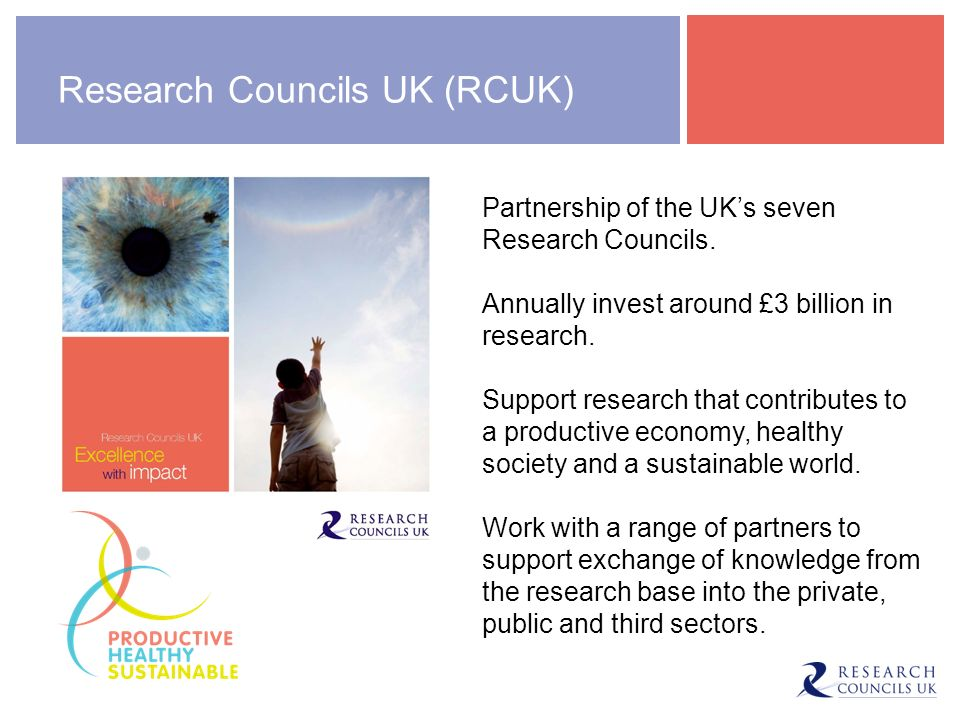 RCUK Impact Strategy RCUK: engage with key stakeholders to encourage partnerships with researchers maximise research impact by providing support and sharing best practice deliver highly skilled people by supporting the training and career development of researchers.