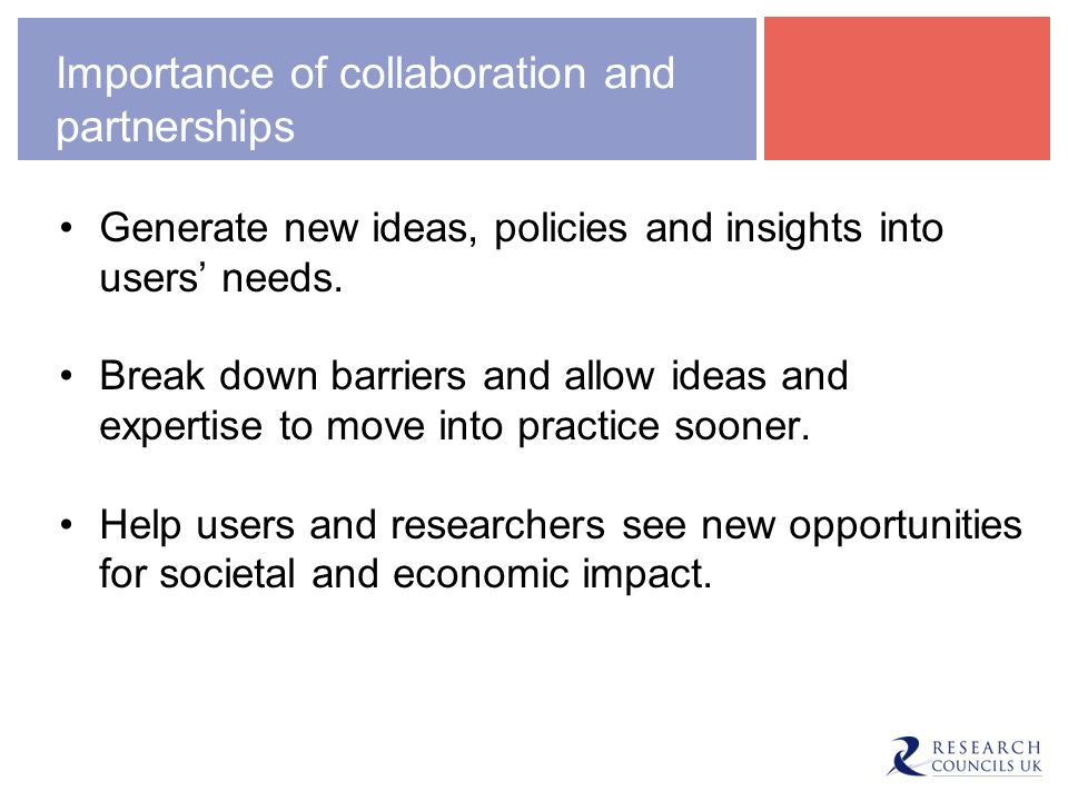 Importance of collaboration and partnerships Generate new ideas, policies and insights into users needs.