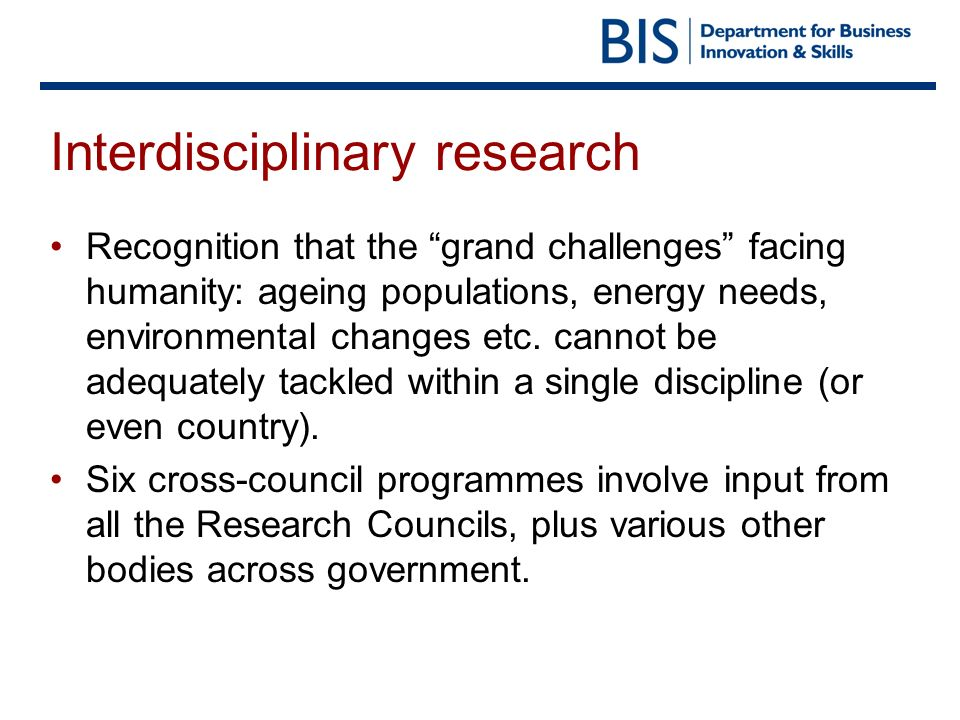Interdisciplinary research Recognition that the grand challenges facing humanity: ageing populations, energy needs, environmental changes etc. cannot