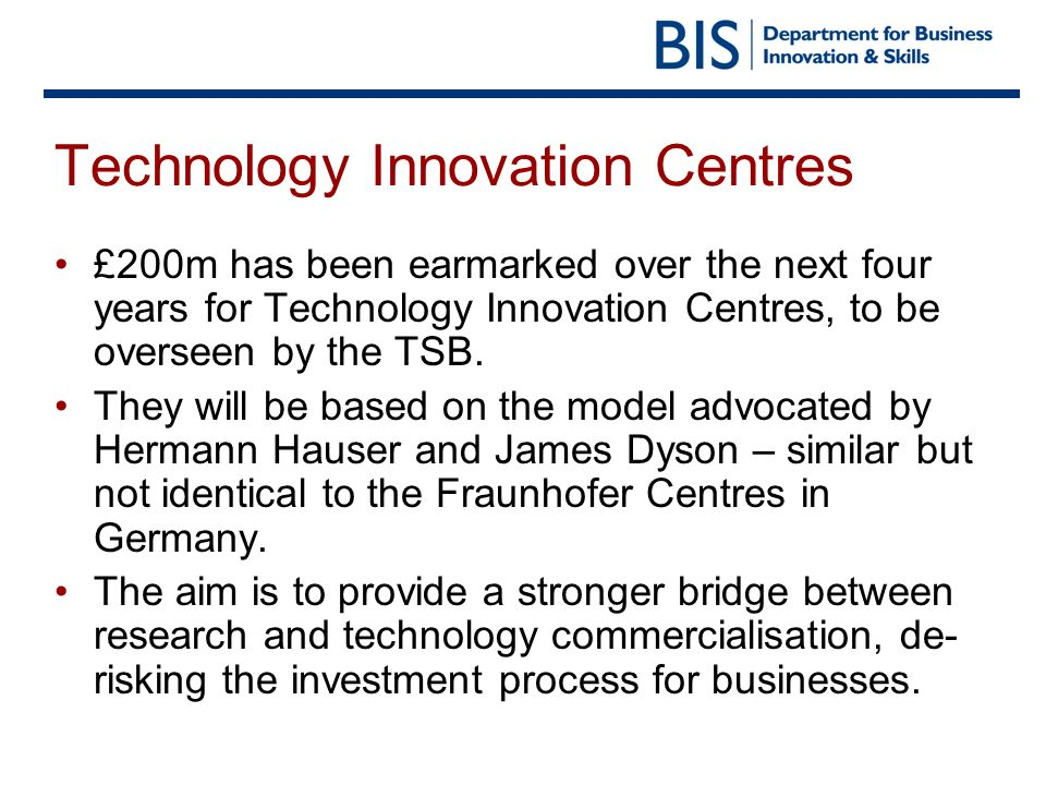 Technology Innovation Centres £200m has been earmarked over the next four years for Technology Innovation Centres, to be overseen by the TSB. They wil