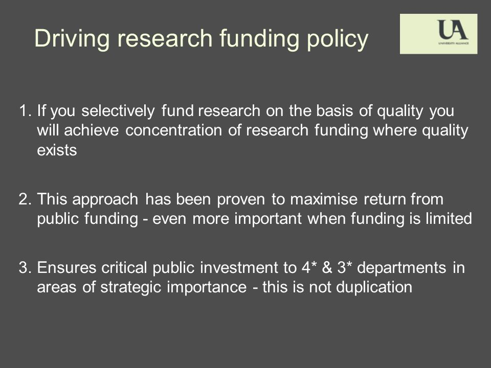 Driving research funding policy 1.If you selectively fund research on the basis of quality you will achieve concentration of research funding where quality exists 2.This approach has been proven to maximise return from public funding - even more important when funding is limited 3.Ensures critical public investment to 4* & 3* departments in areas of strategic importance - this is not duplication