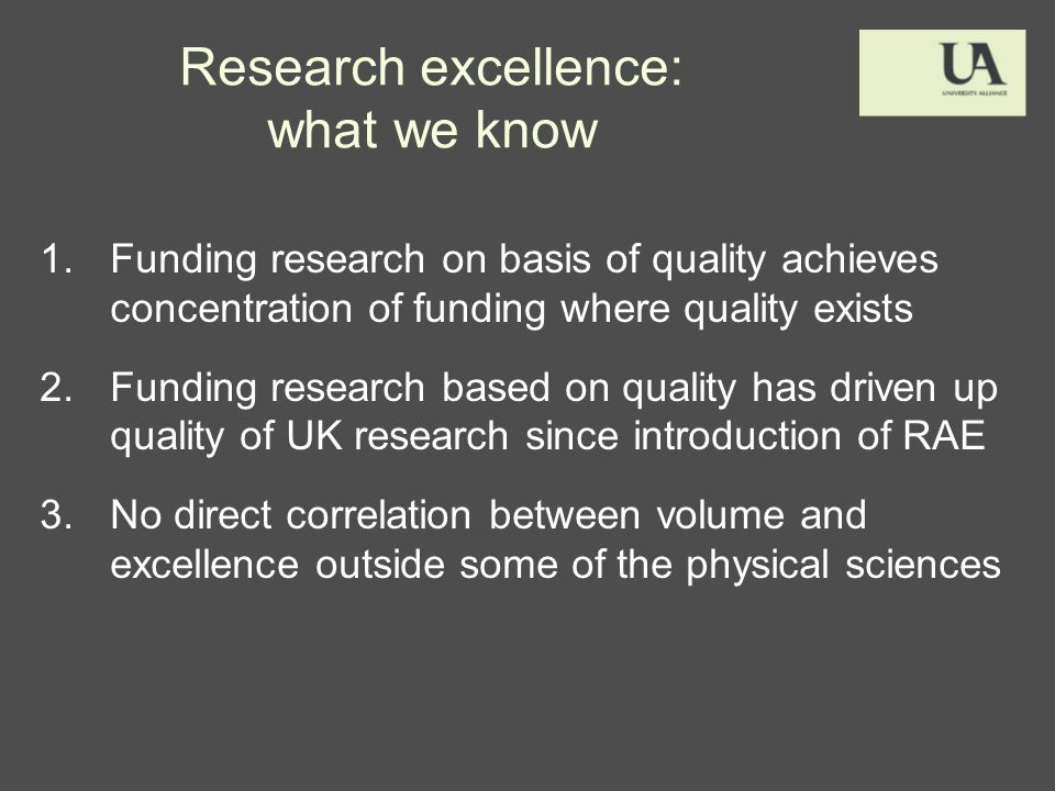 Research excellence: what we know 1.Funding research on basis of quality achieves concentration of funding where quality exists 2.Funding research based on quality has driven up quality of UK research since introduction of RAE 3.No direct correlation between volume and excellence outside some of the physical sciences