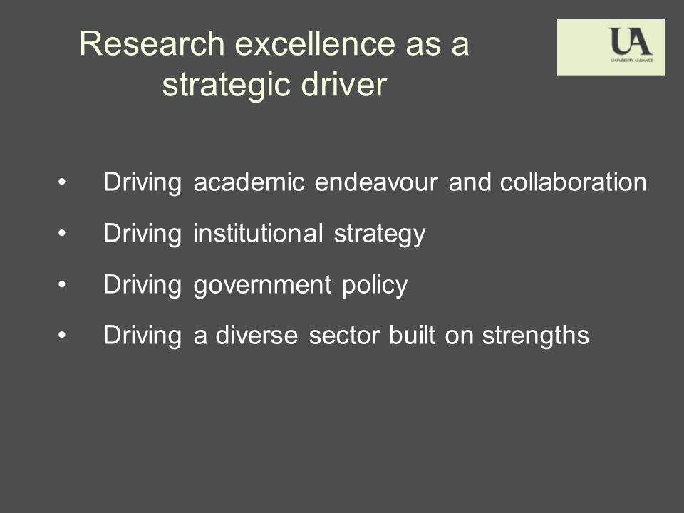 Research excellence as a strategic driver Driving academic endeavour and collaboration Driving institutional strategy Driving government policy Driving a diverse sector built on strengths