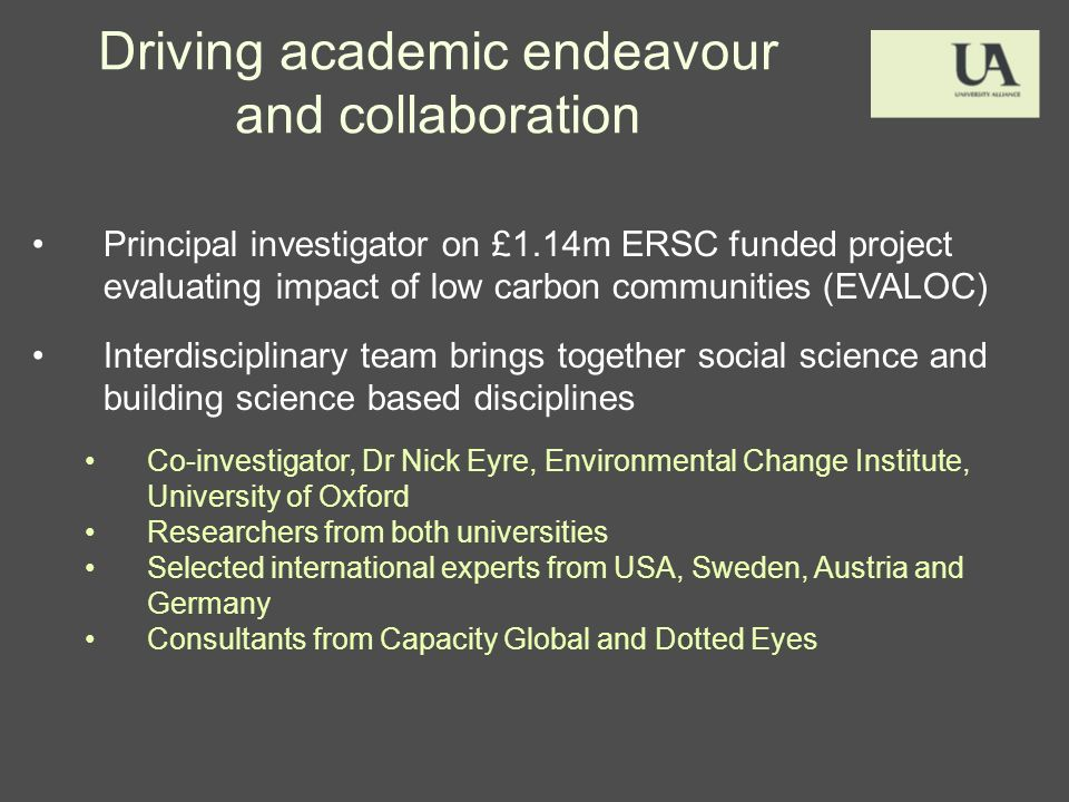 Driving academic endeavour and collaboration Principal investigator on £1.14m ERSC funded project evaluating impact of low carbon communities (EVALOC) Interdisciplinary team brings together social science and building science based disciplines Co-investigator, Dr Nick Eyre, Environmental Change Institute, University of Oxford Researchers from both universities Selected international experts from USA, Sweden, Austria and Germany Consultants from Capacity Global and Dotted Eyes