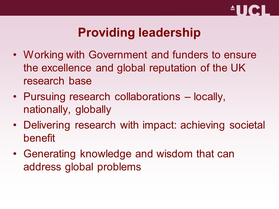 Providing leadership Working with Government and funders to ensure the excellence and global reputation of the UK research base Pursuing research coll
