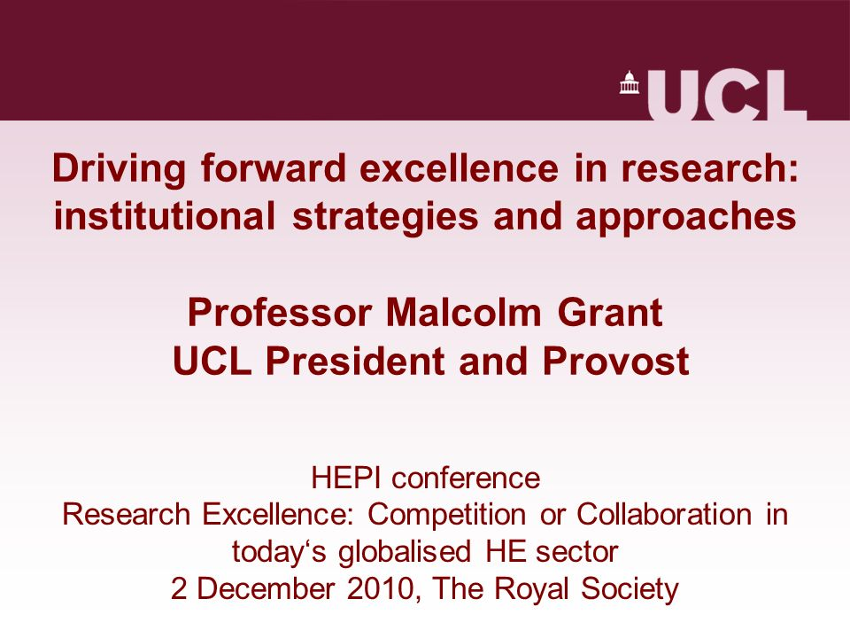 Driving forward excellence in research: institutional strategies and approaches Professor Malcolm Grant UCL President and Provost HEPI conference Research Excellence: Competition or Collaboration in todays globalised HE sector 2 December 2010, The Royal Society
