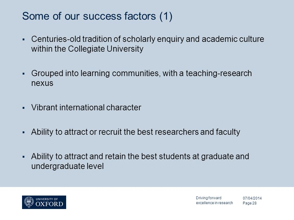 Some of our success factors (1) Centuries-old tradition of scholarly enquiry and academic culture within the Collegiate University Grouped into learning communities, with a teaching-research nexus Vibrant international character Ability to attract or recruit the best researchers and faculty Ability to attract and retain the best students at graduate and undergraduate level 07/04/2014 Driving forward excellence in research Page 28