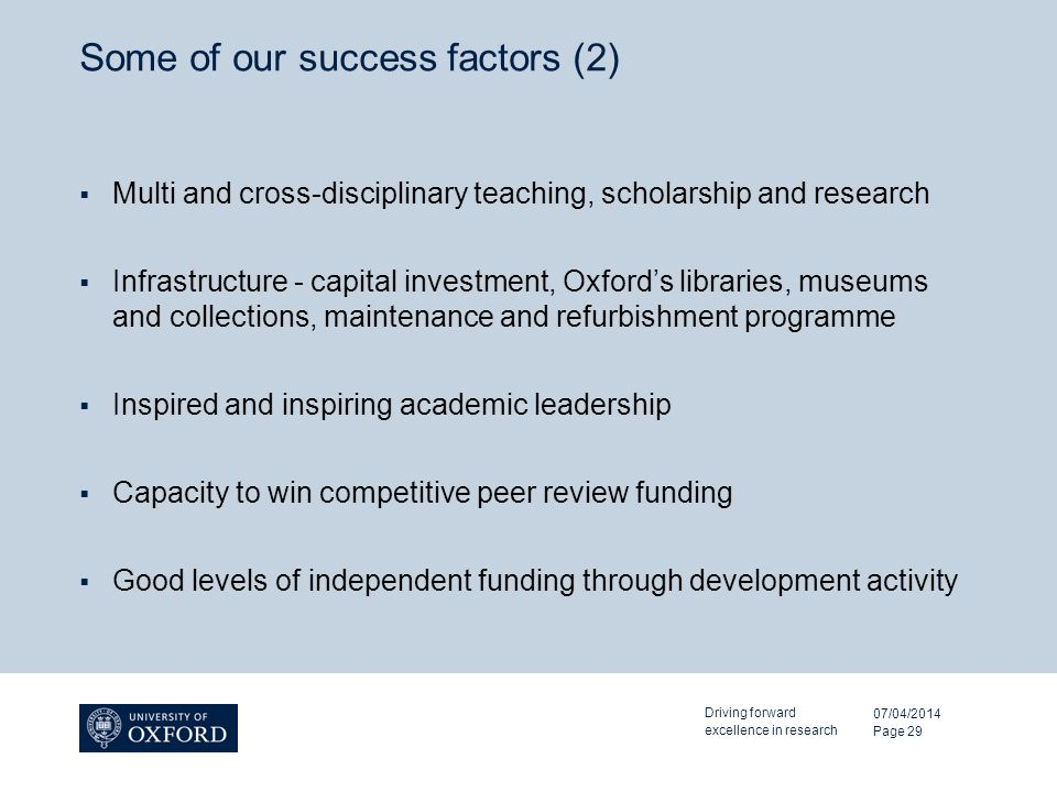 Some of our success factors (2) Multi and cross-disciplinary teaching, scholarship and research Infrastructure - capital investment, Oxfords libraries, museums and collections, maintenance and refurbishment programme Inspired and inspiring academic leadership Capacity to win competitive peer review funding Good levels of independent funding through development activity 07/04/2014 Driving forward excellence in research Page 29