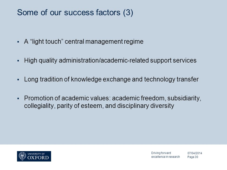 Some of our success factors (3) A light touch central management regime High quality administration/academic-related support services Long tradition of knowledge exchange and technology transfer Promotion of academic values: academic freedom, subsidiarity, collegiality, parity of esteem, and disciplinary diversity 07/04/2014 Driving forward excellence in research Page 30