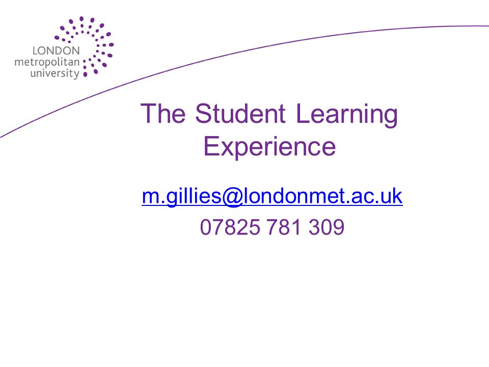 The Student Learning Experience m.gillies@londonmet.ac.uk 07825 781 309