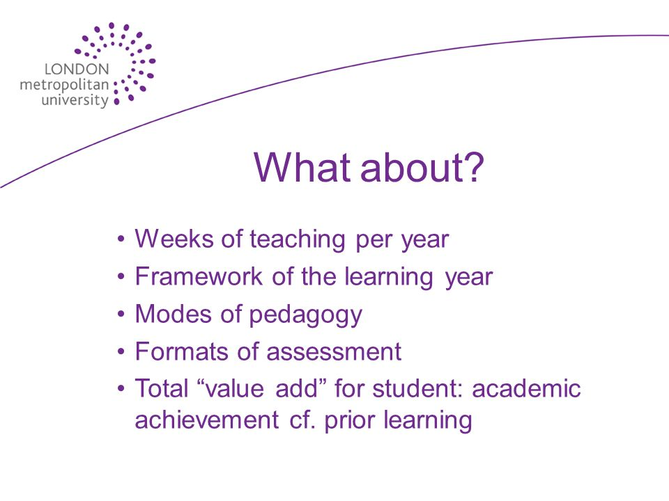 What about? Weeks of teaching per year Framework of the learning year Modes of pedagogy Formats of assessment Total value add for student: academic ac