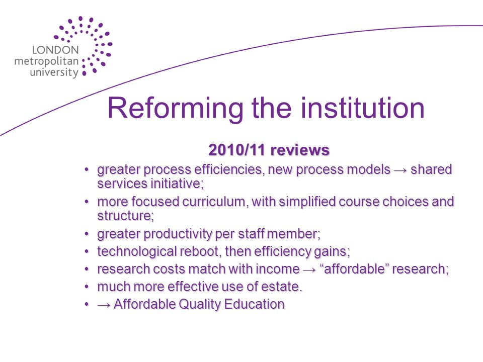 Reforming the institution 2010/11 reviews greater process efficiencies, new process models shared services initiative;greater process efficiencies, new process models shared services initiative; more focused curriculum, with simplified course choices and structure;more focused curriculum, with simplified course choices and structure; greater productivity per staff member;greater productivity per staff member; technological reboot, then efficiency gains;technological reboot, then efficiency gains; research costs match with income affordable research;research costs match with income affordable research; much more effective use of estate.much more effective use of estate.
