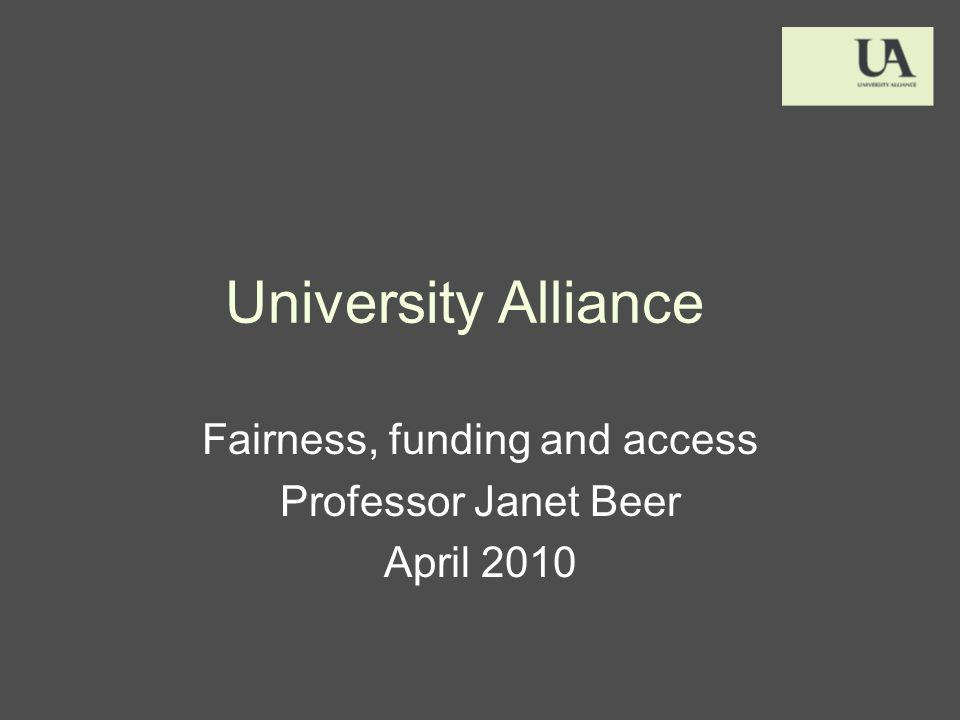University Alliance Fairness, funding and access Professor Janet Beer April 2010