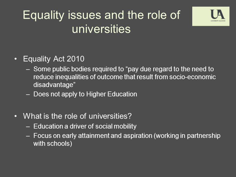 Equality issues and the role of universities Equality Act 2010 –Some public bodies required to pay due regard to the need to reduce inequalities of outcome that result from socio-economic disadvantage –Does not apply to Higher Education What is the role of universities.