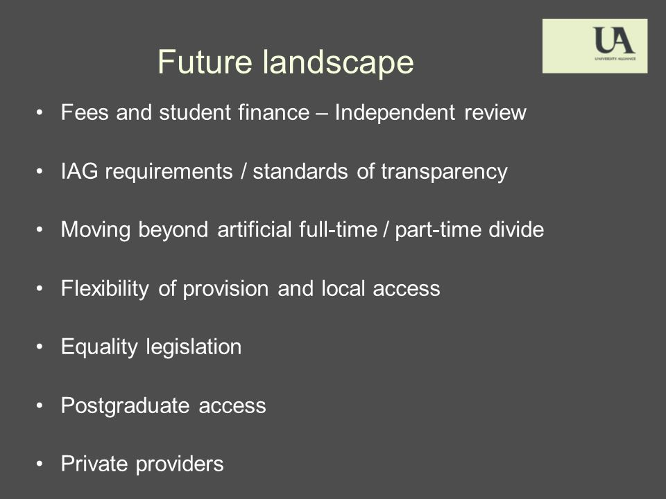 Future landscape Fees and student finance – Independent review IAG requirements / standards of transparency Moving beyond artificial full-time / part-time divide Flexibility of provision and local access Equality legislation Postgraduate access Private providers