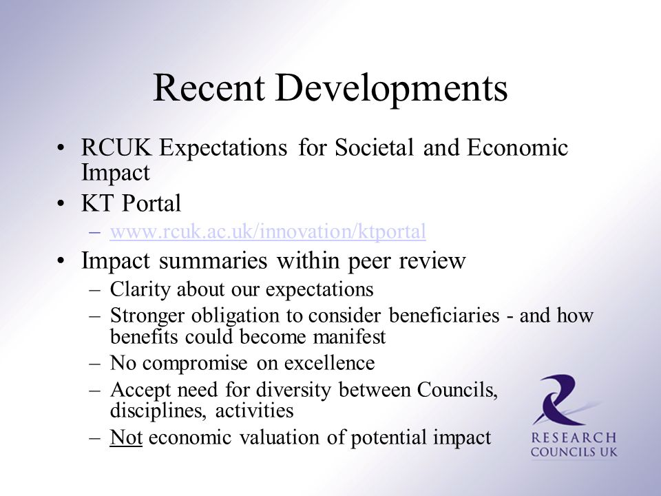 Recent Developments RCUK Expectations for Societal and Economic Impact KT Portal –www.rcuk.ac.uk/innovation/ktportalwww.rcuk.ac.uk/innovation/ktportal Impact summaries within peer review –Clarity about our expectations –Stronger obligation to consider beneficiaries - and how benefits could become manifest –No compromise on excellence –Accept need for diversity between Councils, disciplines, activities –Not economic valuation of potential impact