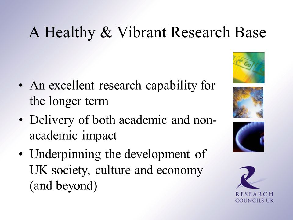 A Healthy & Vibrant Research Base An excellent research capability for the longer term Delivery of both academic and non- academic impact Underpinning the development of UK society, culture and economy (and beyond)
