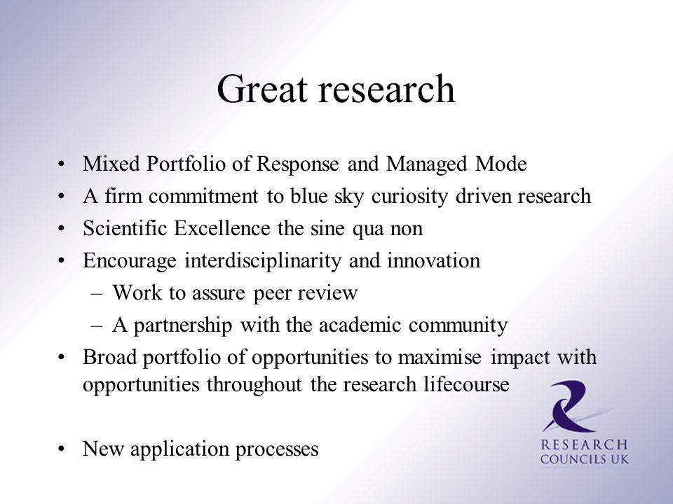 Great research Mixed Portfolio of Response and Managed Mode A firm commitment to blue sky curiosity driven research Scientific Excellence the sine qua non Encourage interdisciplinarity and innovation –Work to assure peer review –A partnership with the academic community Broad portfolio of opportunities to maximise impact with opportunities throughout the research lifecourse New application processes