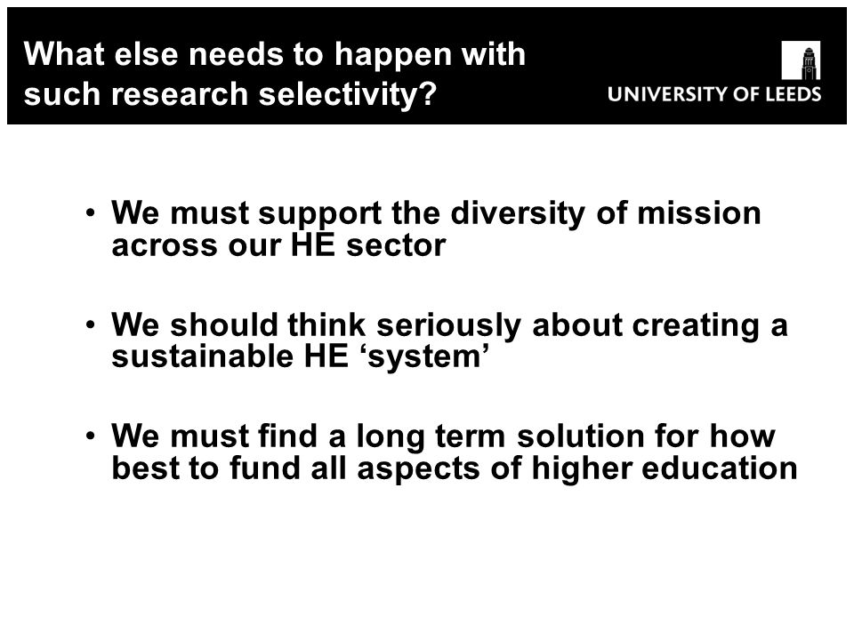 We must support the diversity of mission across our HE sector We should think seriously about creating a sustainable HE system We must find a long term solution for how best to fund all aspects of higher education What else needs to happen with such research selectivity?
