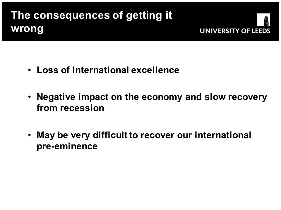 Loss of international excellence Negative impact on the economy and slow recovery from recession May be very difficult to recover our international pre-eminence The consequences of getting it wrong