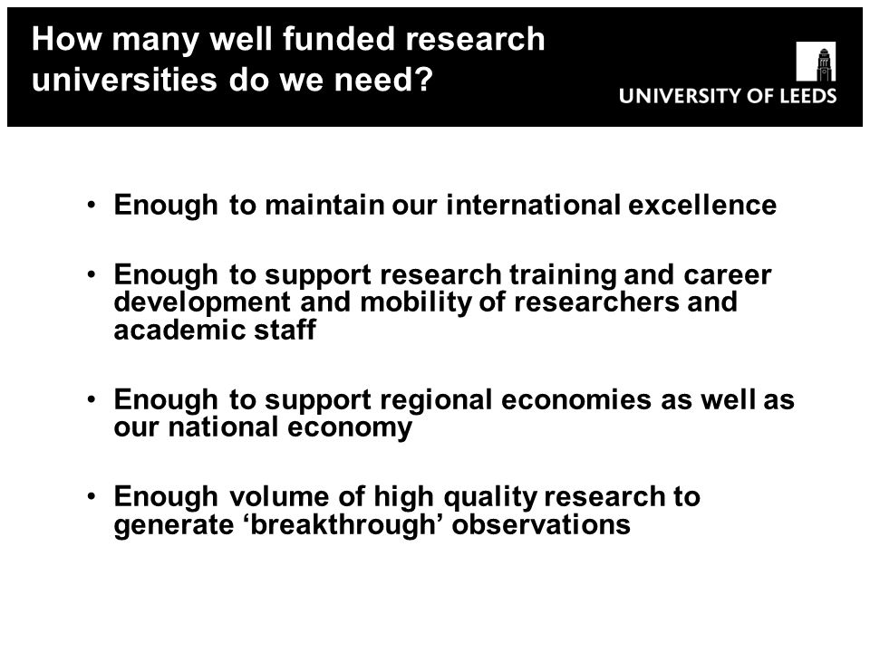 Enough to maintain our international excellence Enough to support research training and career development and mobility of researchers and academic staff Enough to support regional economies as well as our national economy Enough volume of high quality research to generate breakthrough observations How many well funded research universities do we need?