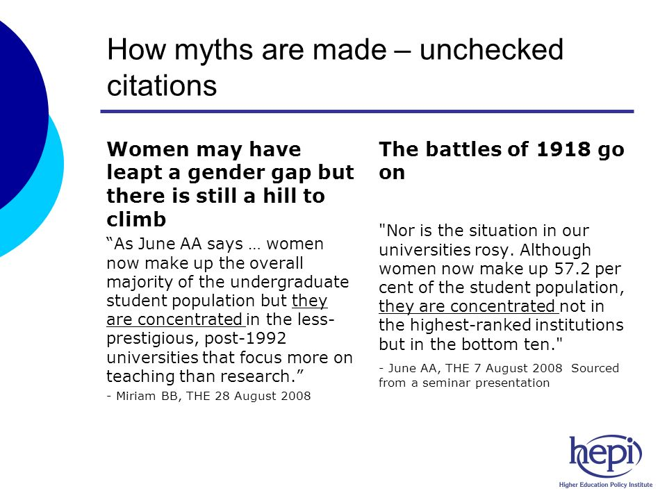 How myths are made – unchecked citations Women may have leapt a gender gap but there is still a hill to climb As June AA says … women now make up the overall majority of the undergraduate student population but they are concentrated in the less- prestigious, post-1992 universities that focus more on teaching than research.