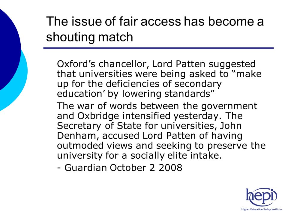 The issue of fair access has become a shouting match oOxfords chancellor, Lord Patten suggested that universities were being asked to make up for the deficiencies of secondary education by lowering standards oThe war of words between the government and Oxbridge intensified yesterday.