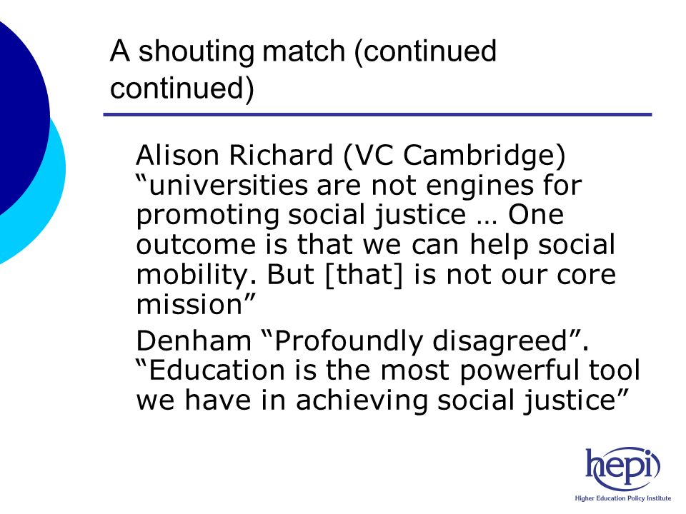 A shouting match (continued continued) oAlison Richard (VC Cambridge) universities are not engines for promoting social justice … One outcome is that we can help social mobility.