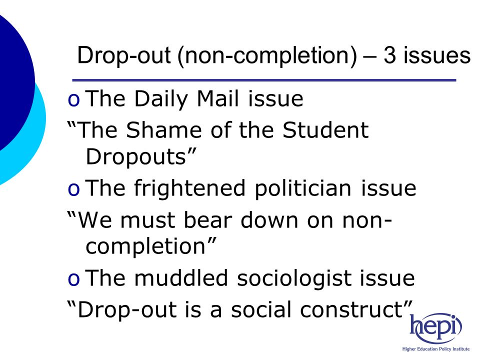 Drop-out (non-completion) – 3 issues oThe Daily Mail issue The Shame of the Student Dropouts oThe frightened politician issue We must bear down on non- completion oThe muddled sociologist issue Drop-out is a social construct