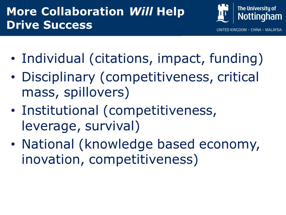More Collaboration Will Help Drive Success Individual (citations, impact, funding) Disciplinary (competitiveness, critical mass, spillovers) Institutional (competitiveness, leverage, survival) National (knowledge based economy, inovation, competitiveness)