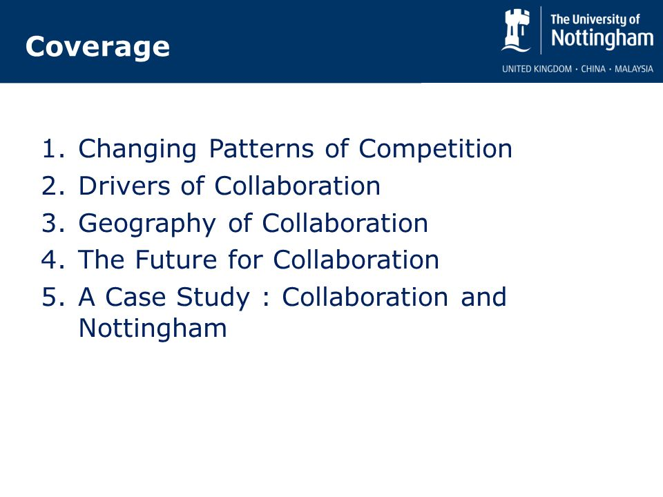 Coverage 1.Changing Patterns of Competition 2.Drivers of Collaboration 3.Geography of Collaboration 4.The Future for Collaboration 5.A Case Study : Collaboration and Nottingham