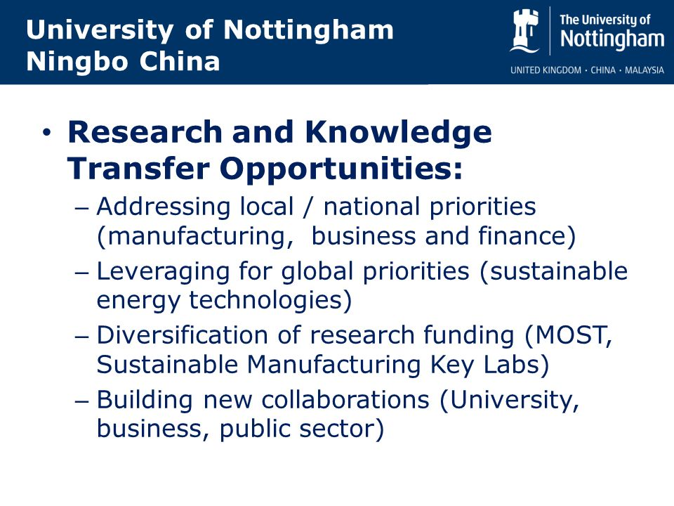 University of Nottingham Ningbo China Research and Knowledge Transfer Opportunities: – Addressing local / national priorities (manufacturing, business and finance) – Leveraging for global priorities (sustainable energy technologies) – Diversification of research funding (MOST, Sustainable Manufacturing Key Labs) – Building new collaborations (University, business, public sector)
