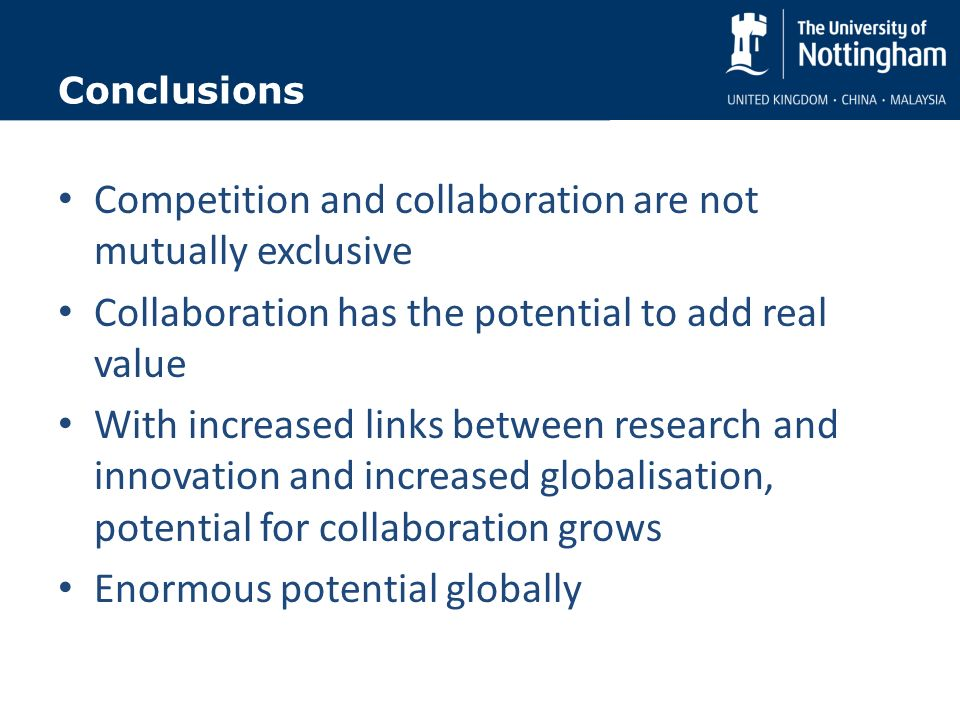 Conclusions Competition and collaboration are not mutually exclusive Collaboration has the potential to add real value With increased links between research and innovation and increased globalisation, potential for collaboration grows Enormous potential globally