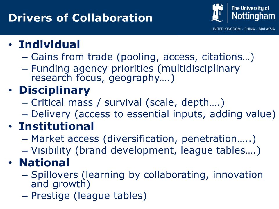 Drivers of Collaboration Individual – Gains from trade (pooling, access, citations…) – Funding agency priorities (multidisciplinary research focus, geography….) Disciplinary – Critical mass / survival (scale, depth….) – Delivery (access to essential inputs, adding value) Institutional – Market access (diversification, penetration…..) – Visibility (brand development, league tables….) National – Spillovers (learning by collaborating, innovation and growth) – Prestige (league tables)